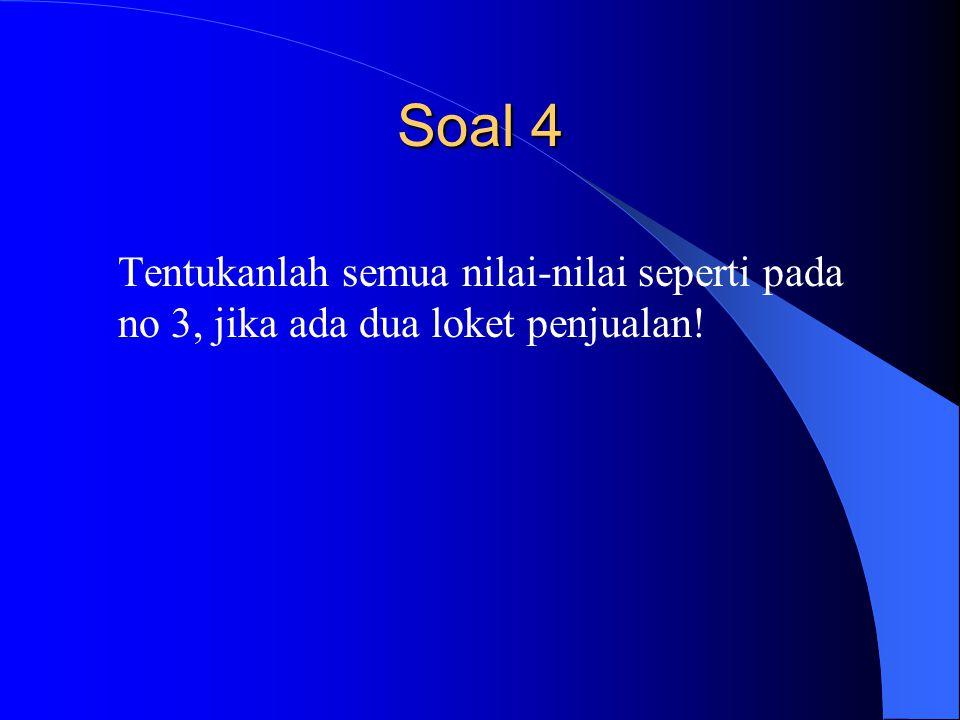 Soal 4 Tentukanlah semua nilai-nilai seperti pada no 3, jika ada dua loket penjualan!