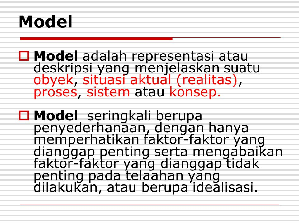 Model Model adalah representasi atau deskripsi yang menjelaskan suatu obyek, situasi aktual (realitas), proses, sistem atau konsep.