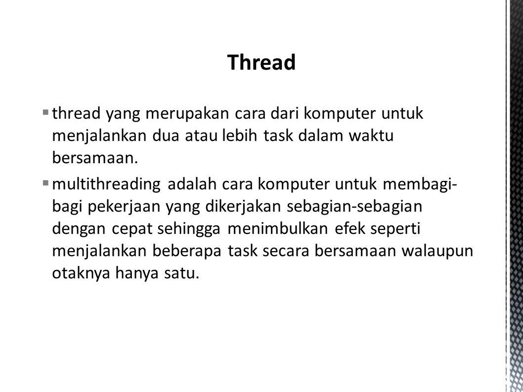 Thread thread yang merupakan cara dari komputer untuk menjalankan dua atau lebih task dalam waktu bersamaan.