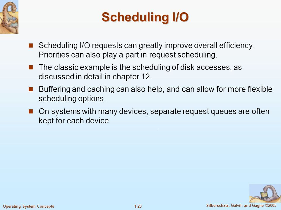Scheduling I/O Scheduling I/O requests can greatly improve overall efficiency. Priorities can also play a part in request scheduling.