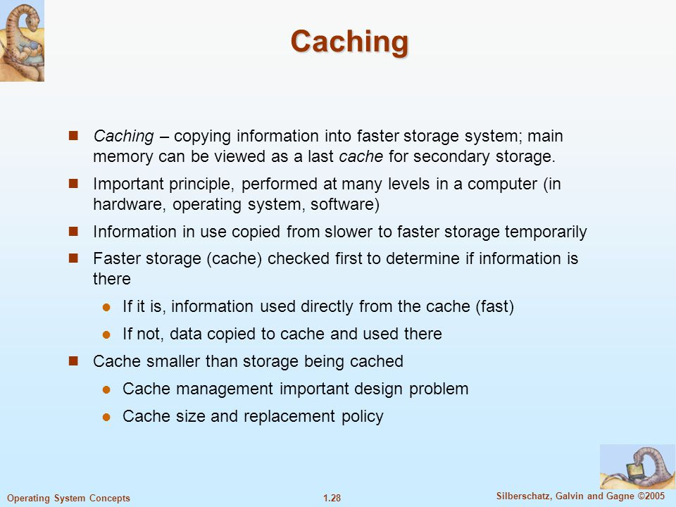 Caching Caching – copying information into faster storage system; main memory can be viewed as a last cache for secondary storage.
