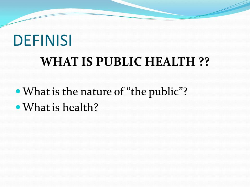 DEFINISI WHAT IS PUBLIC HEALTH What is the nature of the public