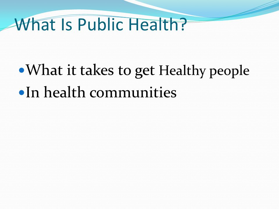 What Is Public Health What it takes to get Healthy people