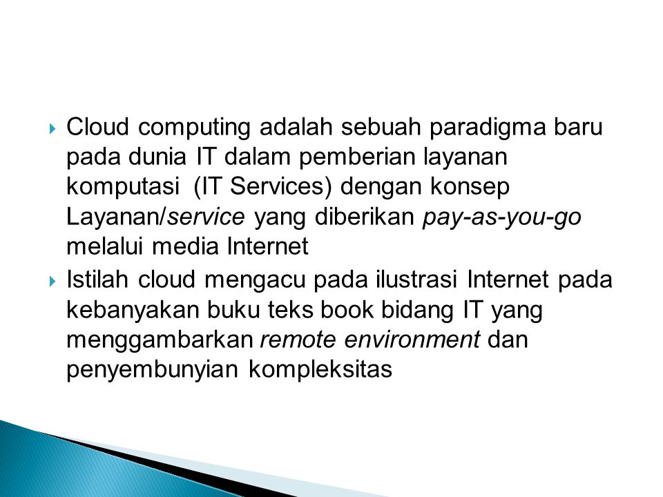 Cloud computing adalah sebuah paradigma baru pada dunia IT dalam pemberian layanan komputasi (IT Services) dengan konsep Layanan/service yang diberikan pay-as-you-go melalui media Internet