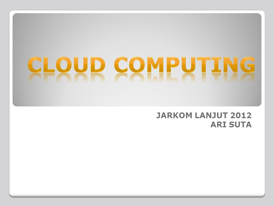 CLOUD COMPUTING JARKOM LANJUT 2012 ARI SUTA