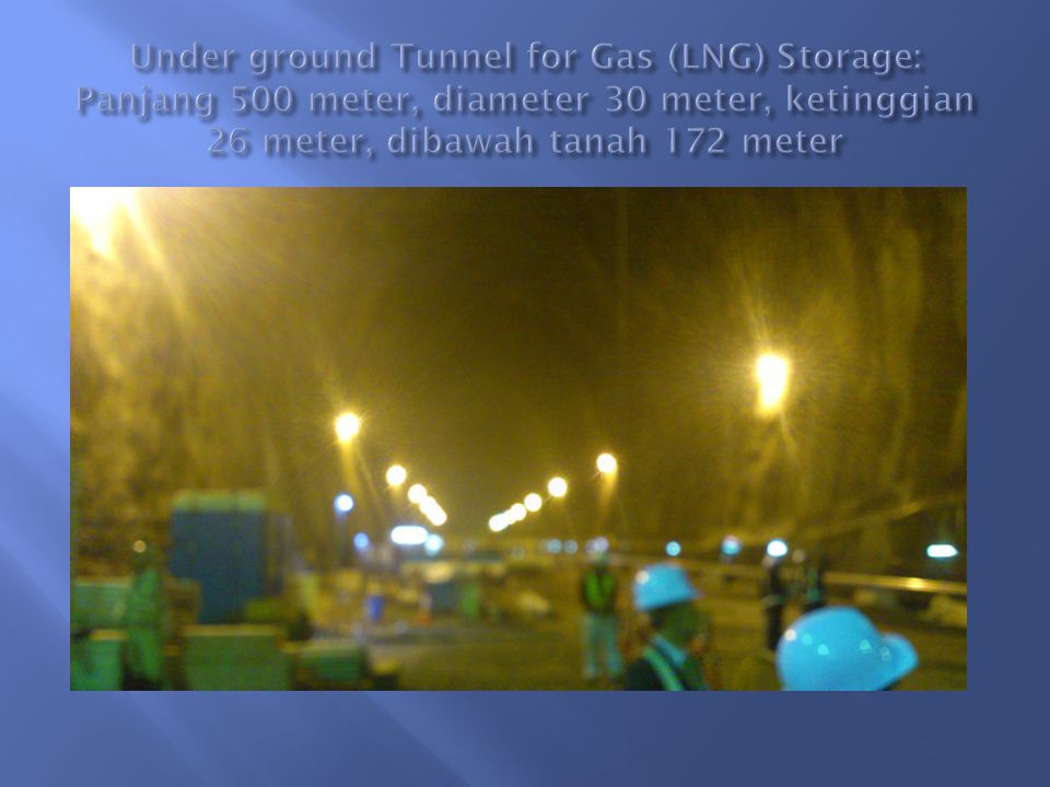 Under ground Tunnel for Gas (LNG) Storage: Panjang 500 meter, diameter 30 meter, ketinggian 26 meter, dibawah tanah 172 meter