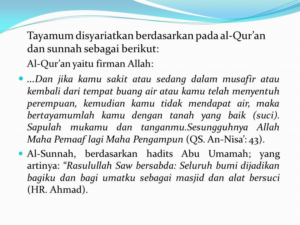 Tayamum disyariatkan berdasarkan pada al-Qur'an dan sunnah sebagai berikut: