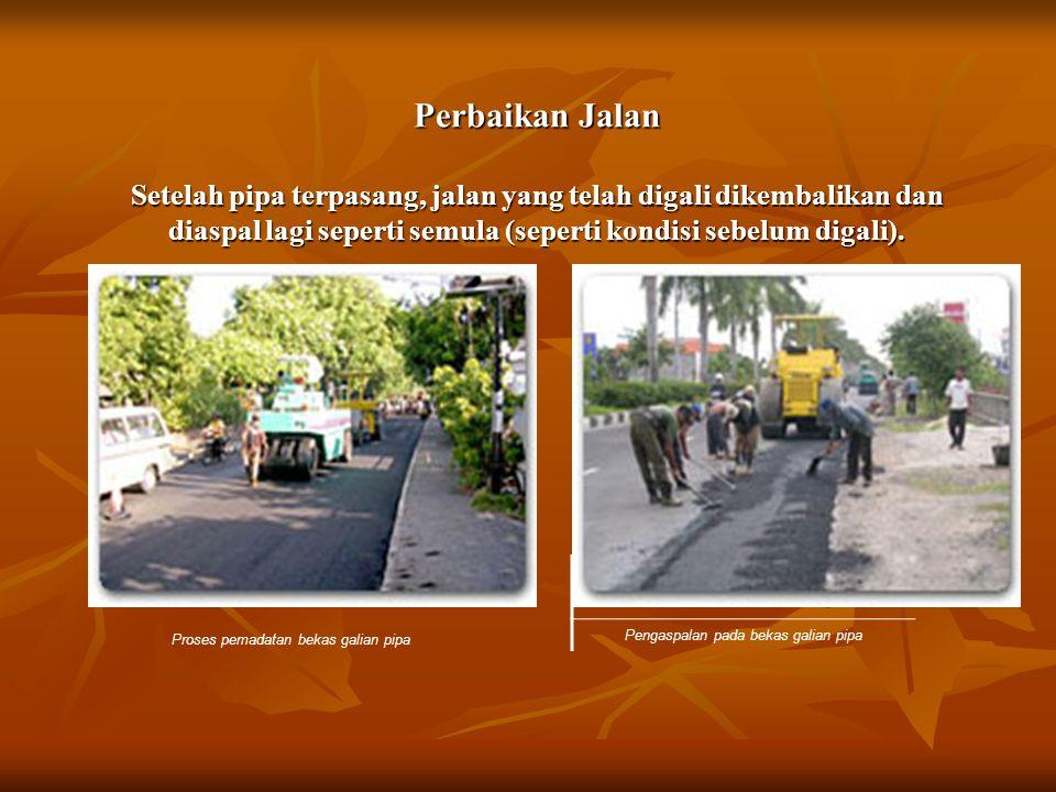 Perbaikan Jalan Setelah pipa terpasang, jalan yang telah digali dikembalikan dan diaspal lagi seperti semula (seperti kondisi sebelum digali).