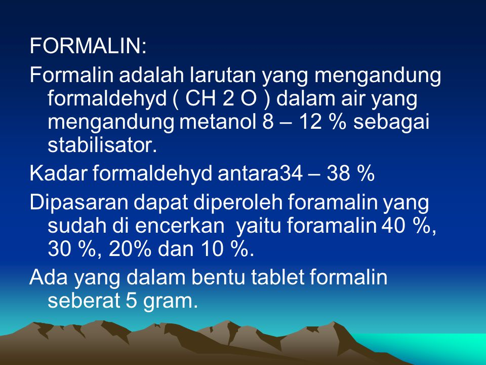 FORMALIN: Formalin adalah larutan yang mengandung formaldehyd ( CH 2 O ) dalam air yang mengandung metanol 8 – 12 % sebagai stabilisator.
