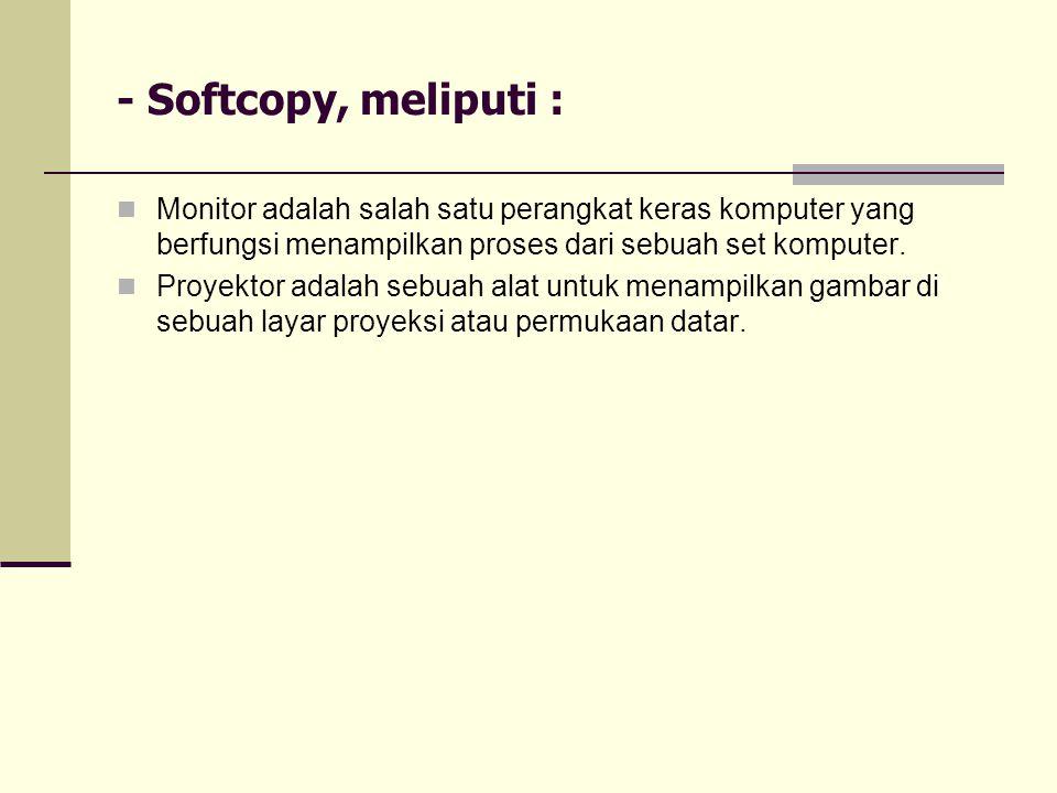 - Softcopy, meliputi : Monitor adalah salah satu perangkat keras komputer yang berfungsi menampilkan proses dari sebuah set komputer.