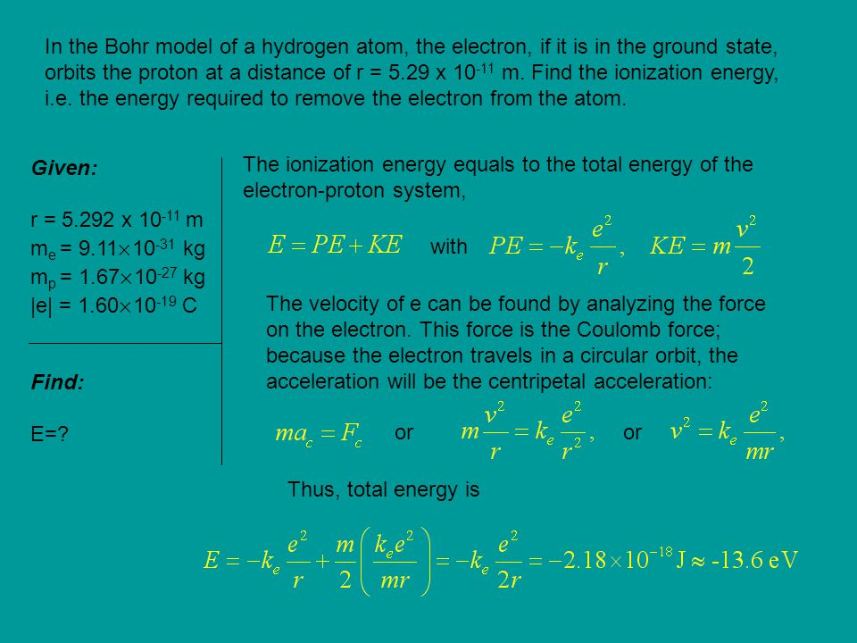 In the Bohr model of a hydrogen atom, the electron, if it is in the ground state, orbits the proton at a distance of r = 5.29 x 10-11 m. Find the ionization energy, i.e. the energy required to remove the electron from the atom.