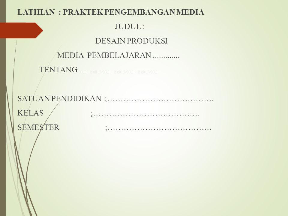 LATIHAN : PRAKTEK PENGEMBANGAN MEDIA JUDUL : DESAIN PRODUKSI MEDIA PEMBELAJARAN .............