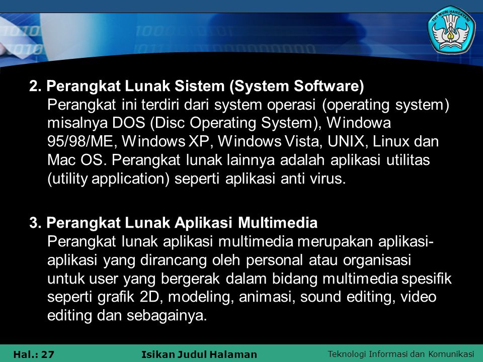 2. Perangkat Lunak Sistem (System Software) Perangkat ini terdiri dari system operasi (operating system) misalnya DOS (Disc Operating System), Windowa 95/98/ME, Windows XP, Windows Vista, UNIX, Linux dan Mac OS. Perangkat lunak lainnya adalah aplikasi utilitas (utility application) seperti aplikasi anti virus.