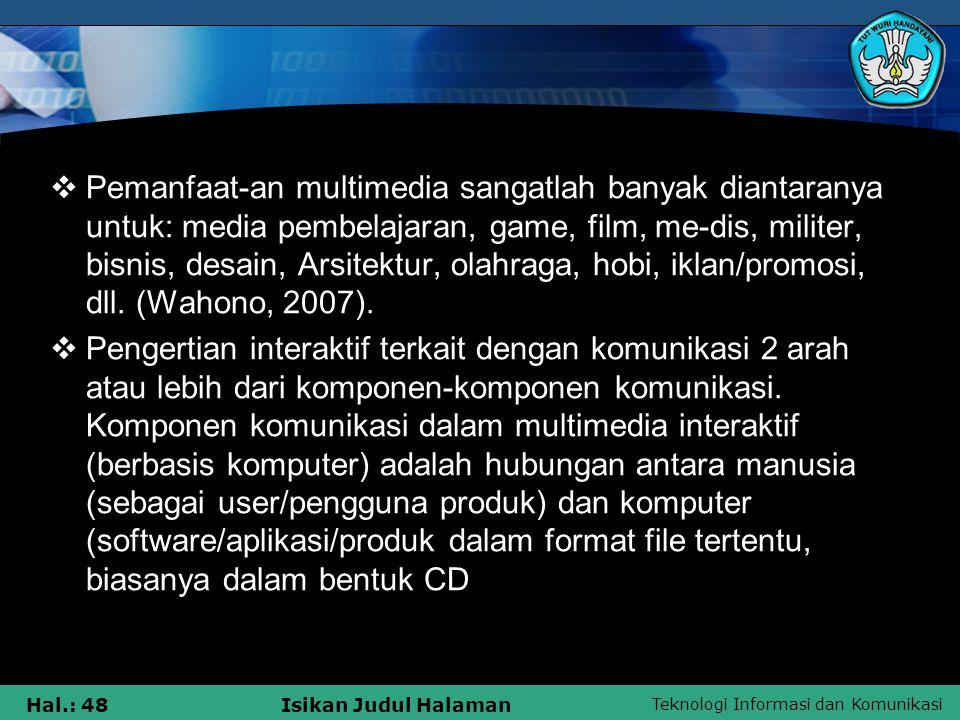 Pemanfaat-an multimedia sangatlah banyak diantaranya untuk: media pembelajaran, game, film, me-dis, militer, bisnis, desain, Arsitektur, olahraga, hobi, iklan/promosi, dll. (Wahono, 2007).