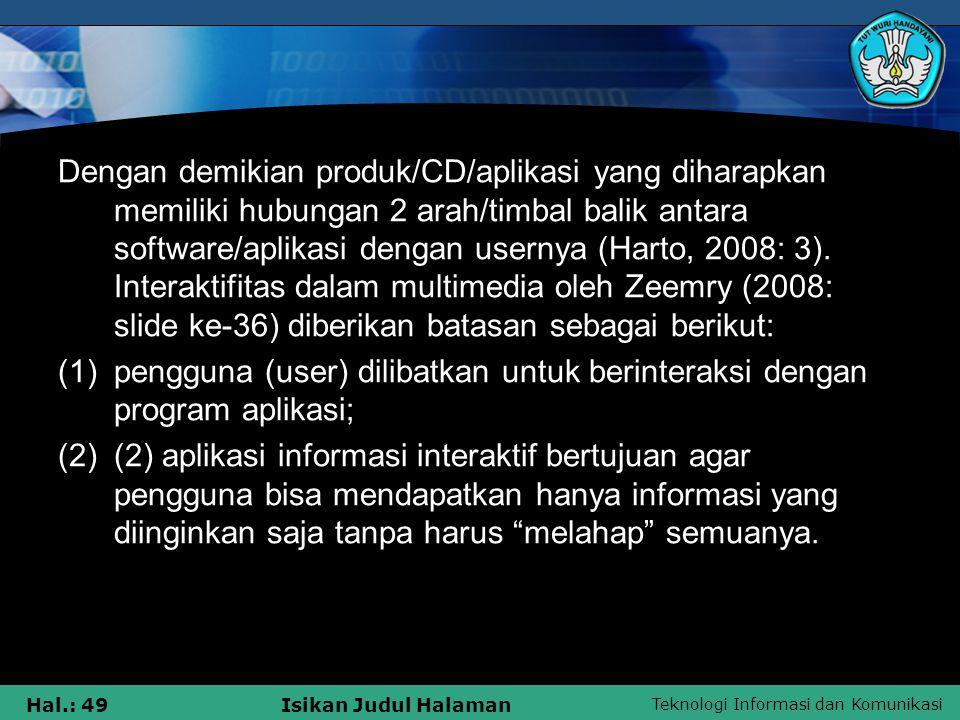 Dengan demikian produk/CD/aplikasi yang diharapkan memiliki hubungan 2 arah/timbal balik antara software/aplikasi dengan usernya (Harto, 2008: 3). Interaktifitas dalam multimedia oleh Zeemry (2008: slide ke-36) diberikan batasan sebagai berikut: