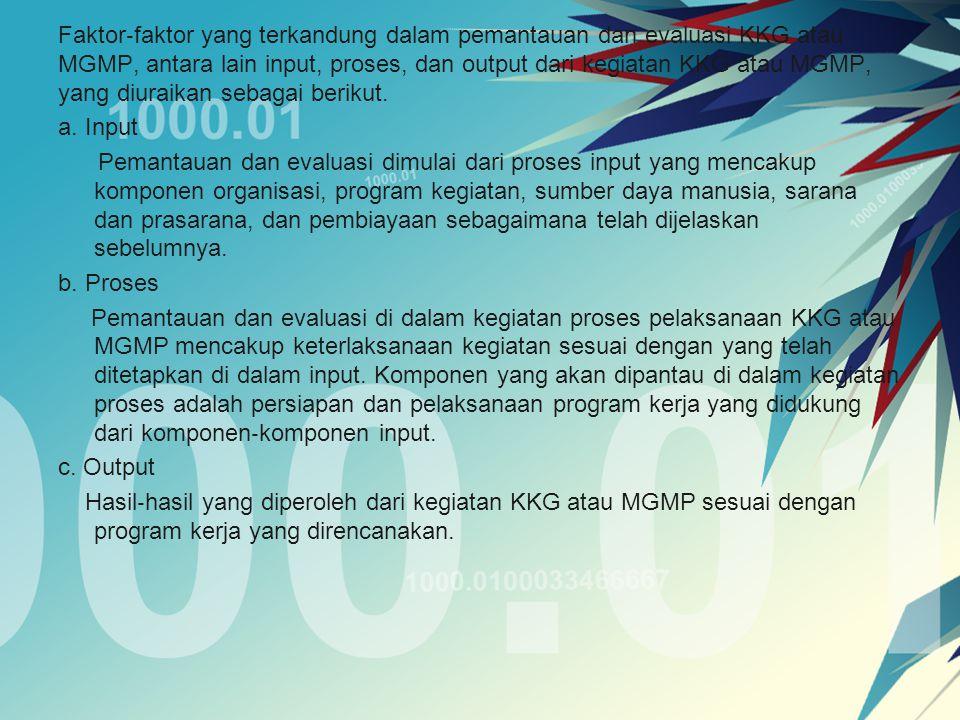 Faktor‐faktor yang terkandung dalam pemantauan dan evaluasi KKG atau MGMP, antara lain input, proses, dan output dari kegiatan KKG atau MGMP, yang diuraikan sebagai berikut.