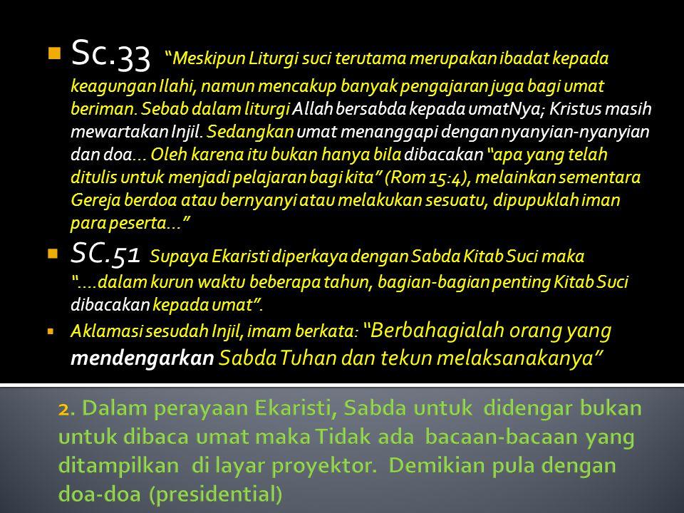 Sc.33 Meskipun Liturgi suci terutama merupakan ibadat kepada keagungan Ilahi, namun mencakup banyak pengajaran juga bagi umat beriman. Sebab dalam liturgi Allah bersabda kepada umatNya; Kristus masih mewartakan Injil. Sedangkan umat menanggapi dengan nyanyian-nyanyian dan doa… Oleh karena itu bukan hanya bila dibacakan apa yang telah ditulis untuk menjadi pelajaran bagi kita (Rom 15:4), melainkan sementara Gereja berdoa atau bernyanyi atau melakukan sesuatu, dipupuklah iman para peserta…