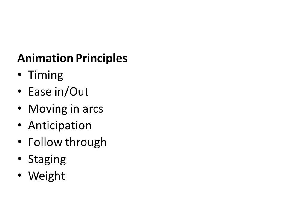 Animation Principles Timing Ease in/Out Moving in arcs Anticipation Follow through Staging Weight