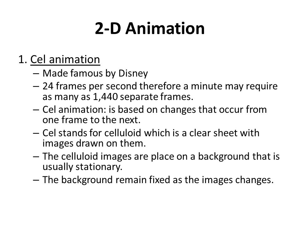 2-D Animation 1. Cel animation Made famous by Disney