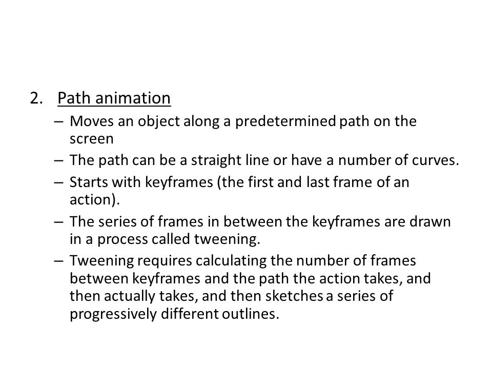 Path animation Moves an object along a predetermined path on the screen. The path can be a straight line or have a number of curves.