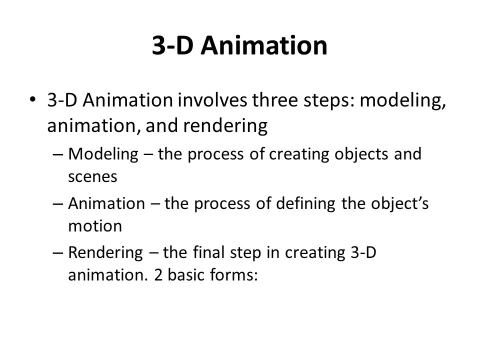 3-D Animation 3-D Animation involves three steps: modeling, animation, and rendering. Modeling – the process of creating objects and scenes.