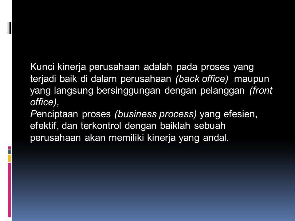 Kunci kinerja perusahaan adalah pada proses yang terjadi baik di dalam perusahaan (back office) maupun yang langsung bersinggungan dengan pelanggan (front office),