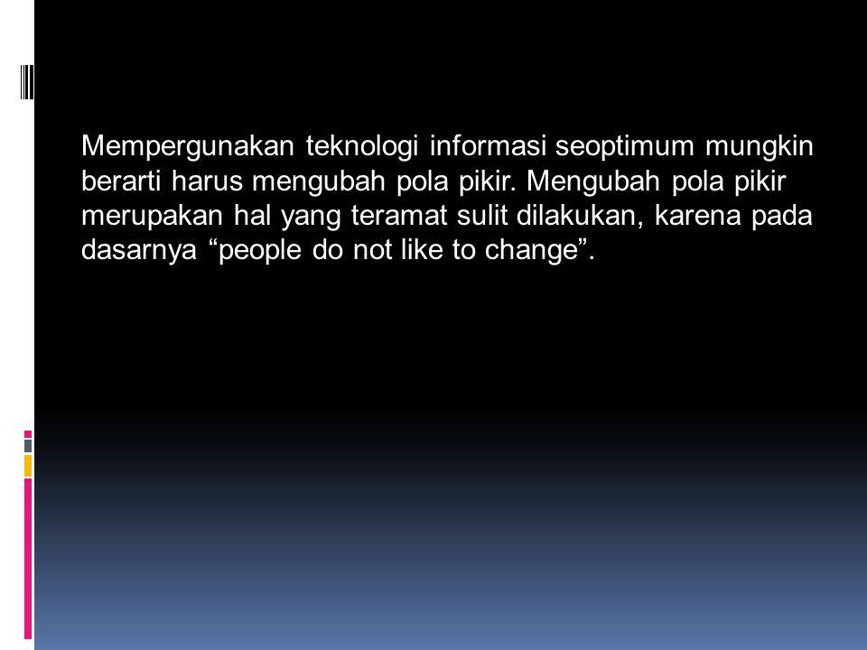 Mempergunakan teknologi informasi seoptimum mungkin berarti harus mengubah pola pikir.