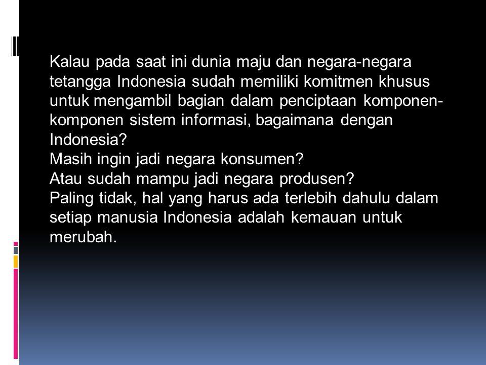 Kalau pada saat ini dunia maju dan negara-negara tetangga Indonesia sudah memiliki komitmen khusus untuk mengambil bagian dalam penciptaan komponen-komponen sistem informasi, bagaimana dengan Indonesia