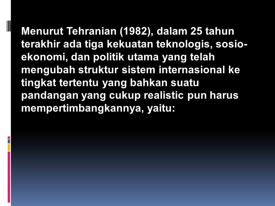 Menurut Tehranian (1982), dalam 25 tahun terakhir ada tiga kekuatan teknologis, sosio-ekonomi, dan politik utama yang telah mengubah struktur sistem internasional ke tingkat tertentu yang bahkan suatu pandangan yang cukup realistic pun harus mempertimbangkannya, yaitu:
