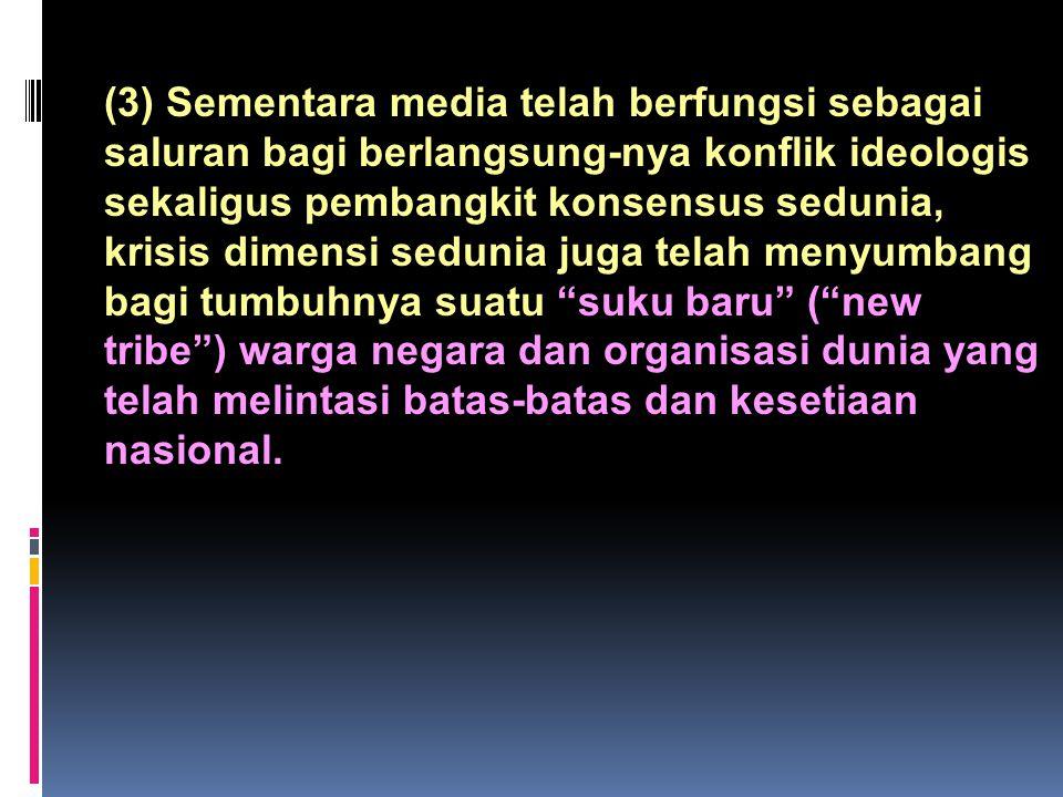 (3) Sementara media telah berfungsi sebagai saluran bagi berlangsung-nya konflik ideologis sekaligus pembangkit konsensus sedunia, krisis dimensi sedunia juga telah menyumbang bagi tumbuhnya suatu suku baru ( new tribe ) warga negara dan organisasi dunia yang telah melintasi batas-batas dan kesetiaan nasional.