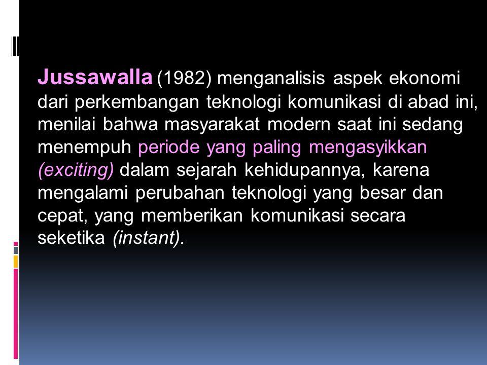 Jussawalla (1982) menganalisis aspek ekonomi dari perkembangan teknologi komunikasi di abad ini, menilai bahwa masyarakat modern saat ini sedang menempuh periode yang paling mengasyikkan (exciting) dalam sejarah kehidupannya, karena mengalami perubahan teknologi yang besar dan cepat, yang memberikan komunikasi secara seketika (instant).