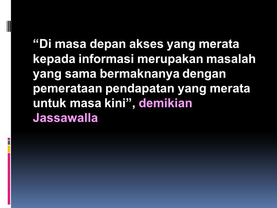 Di masa depan akses yang merata kepada informasi merupakan masalah yang sama bermaknanya dengan pemerataan pendapatan yang merata untuk masa kini , demikian Jassawalla