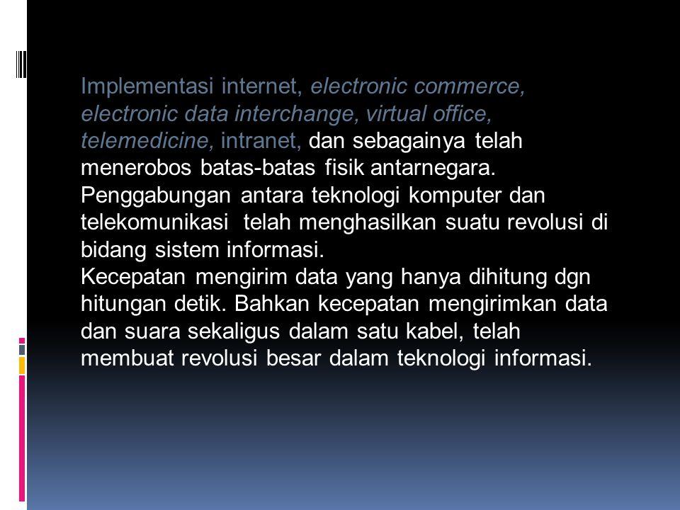 Implementasi internet, electronic commerce, electronic data interchange, virtual office, telemedicine, intranet, dan sebagainya telah menerobos batas-batas fisik antarnegara. Penggabungan antara teknologi komputer dan telekomunikasi telah menghasilkan suatu revolusi di bidang sistem informasi.