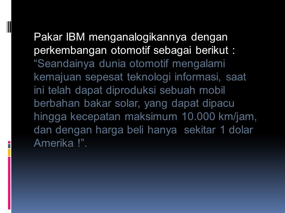 Pakar IBM menganalogikannya dengan perkembangan otomotif sebagai berikut : Seandainya dunia otomotif mengalami kemajuan sepesat teknologi informasi, saat ini telah dapat diproduksi sebuah mobil berbahan bakar solar, yang dapat dipacu hingga kecepatan maksimum 10.000 km/jam, dan dengan harga beli hanya sekitar 1 dolar Amerika ! .