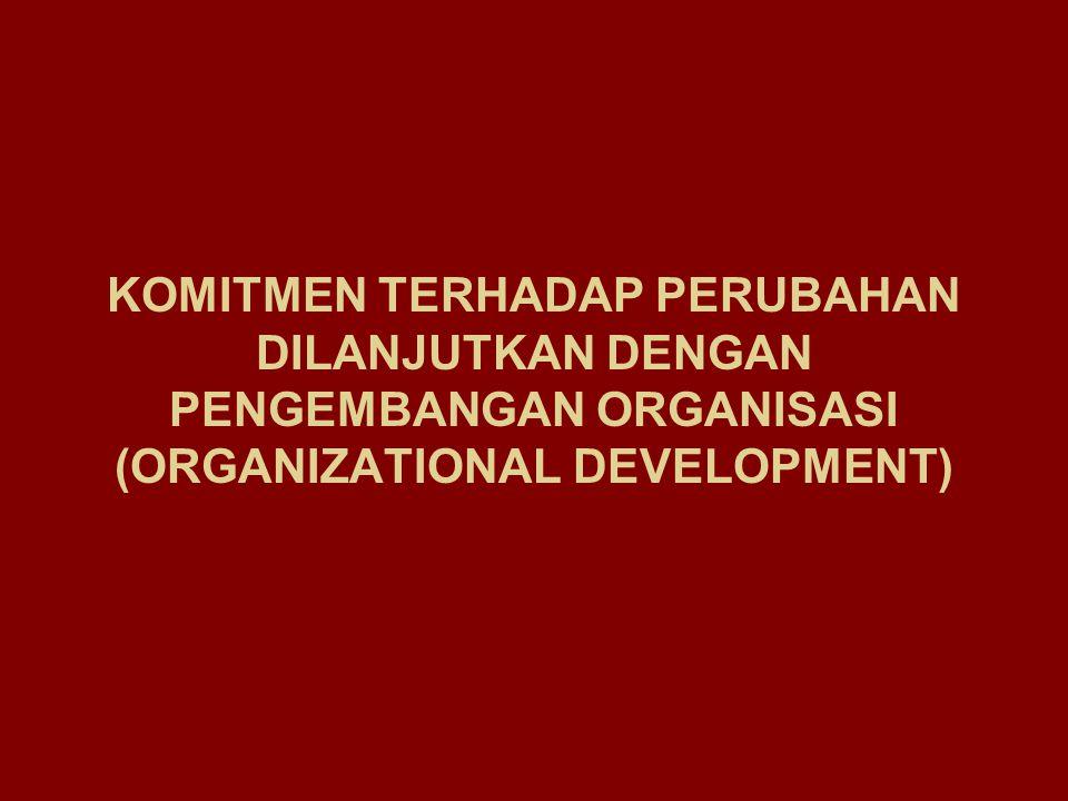 KOMITMEN TERHADAP PERUBAHAN DILANJUTKAN DENGAN PENGEMBANGAN ORGANISASI (ORGANIZATIONAL DEVELOPMENT)
