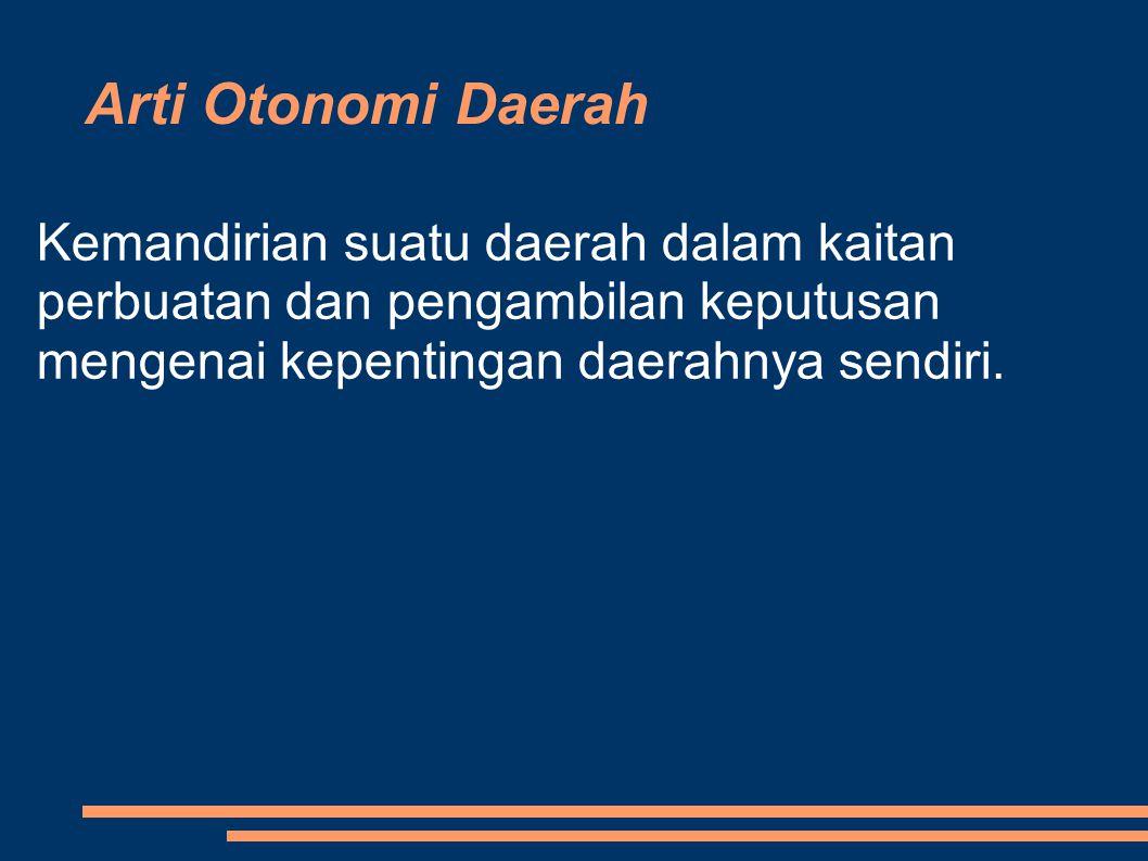 Arti Otonomi Daerah Kemandirian suatu daerah dalam kaitan perbuatan dan pengambilan keputusan mengenai kepentingan daerahnya sendiri.