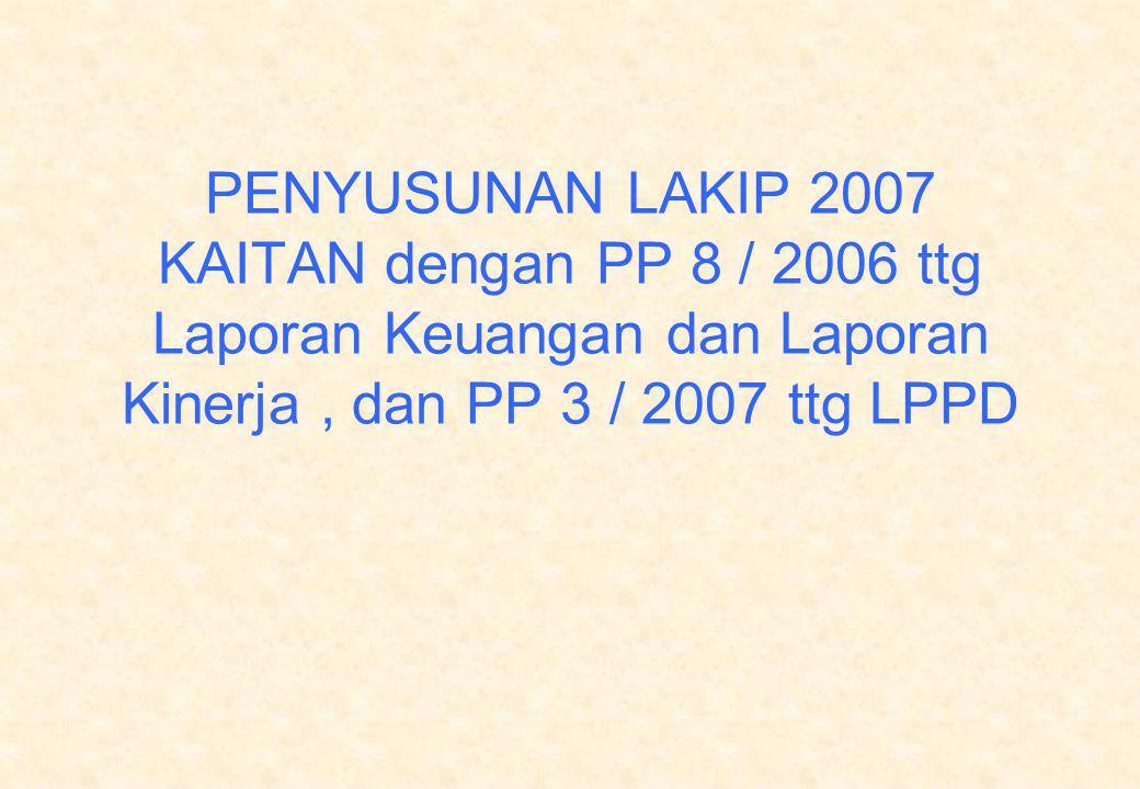 PENYUSUNAN LAKIP 2007 KAITAN dengan PP 8 / 2006 ttg Laporan Keuangan dan Laporan Kinerja , dan PP 3 / 2007 ttg LPPD