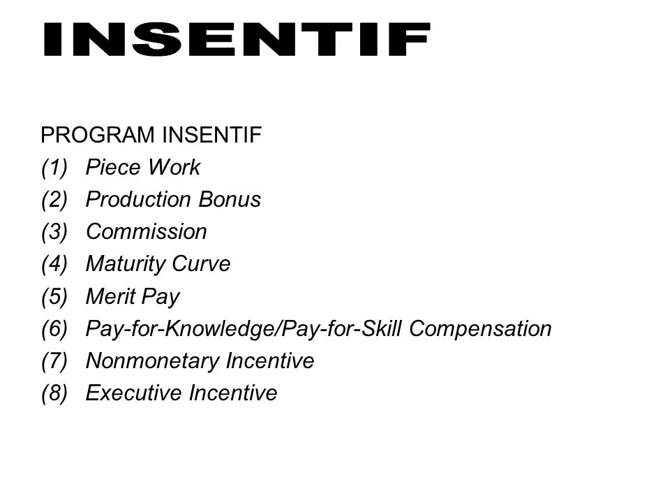 PROGRAM INSENTIF Piece Work. Production Bonus. Commission. Maturity Curve. Merit Pay. Pay-for-Knowledge/Pay-for-Skill Compensation.