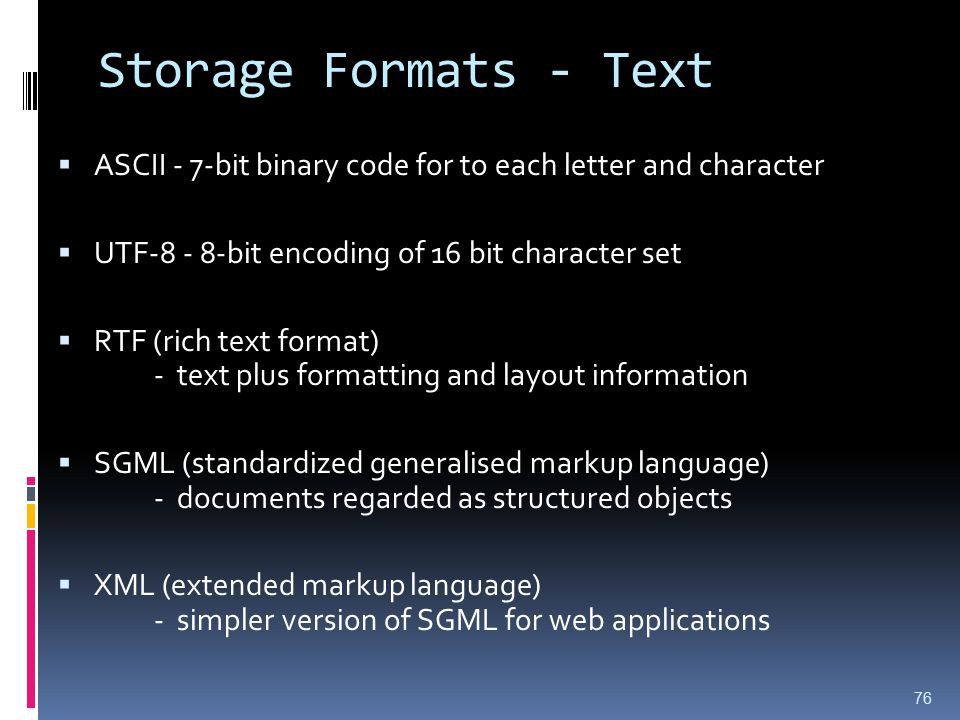 Storage Formats - Text ASCII - 7-bit binary code for to each letter and character. UTF-8 - 8-bit encoding of 16 bit character set.