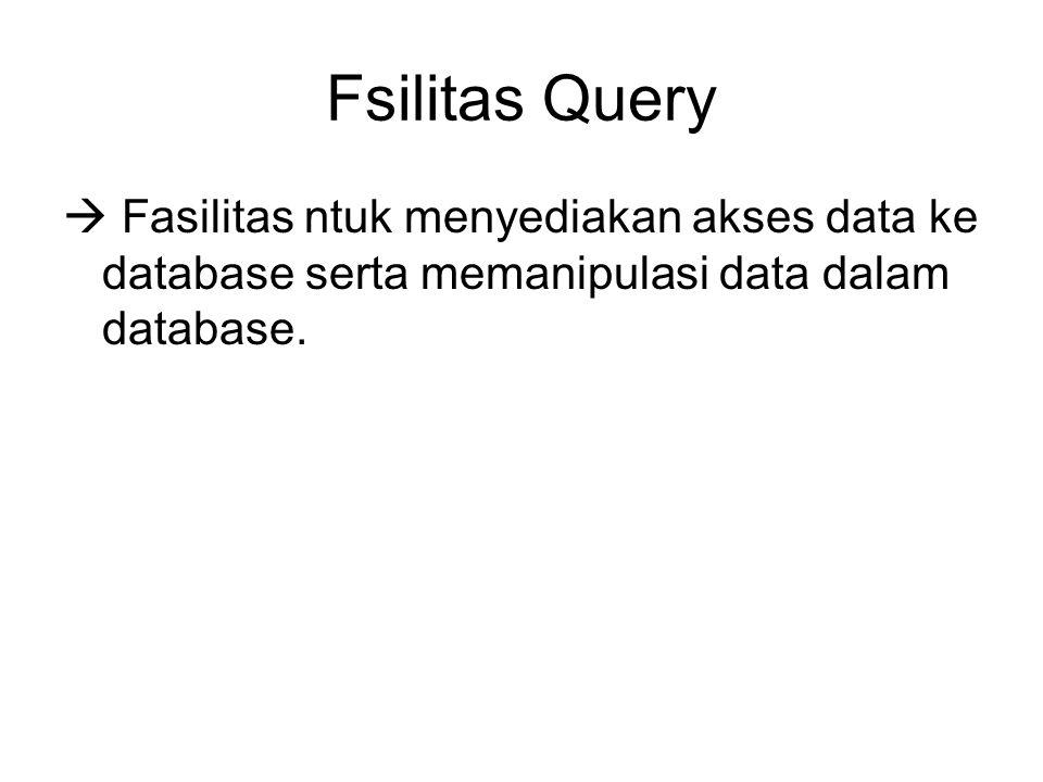 Fsilitas Query  Fasilitas ntuk menyediakan akses data ke database serta memanipulasi data dalam database.