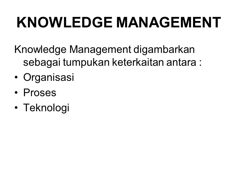 KNOWLEDGE MANAGEMENT Knowledge Management digambarkan sebagai tumpukan keterkaitan antara : Organisasi.