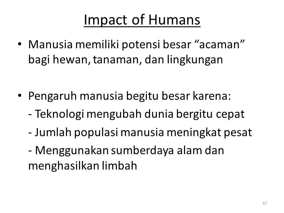 Impact of Humans Manusia memiliki potensi besar acaman bagi hewan, tanaman, dan lingkungan. Pengaruh manusia begitu besar karena: