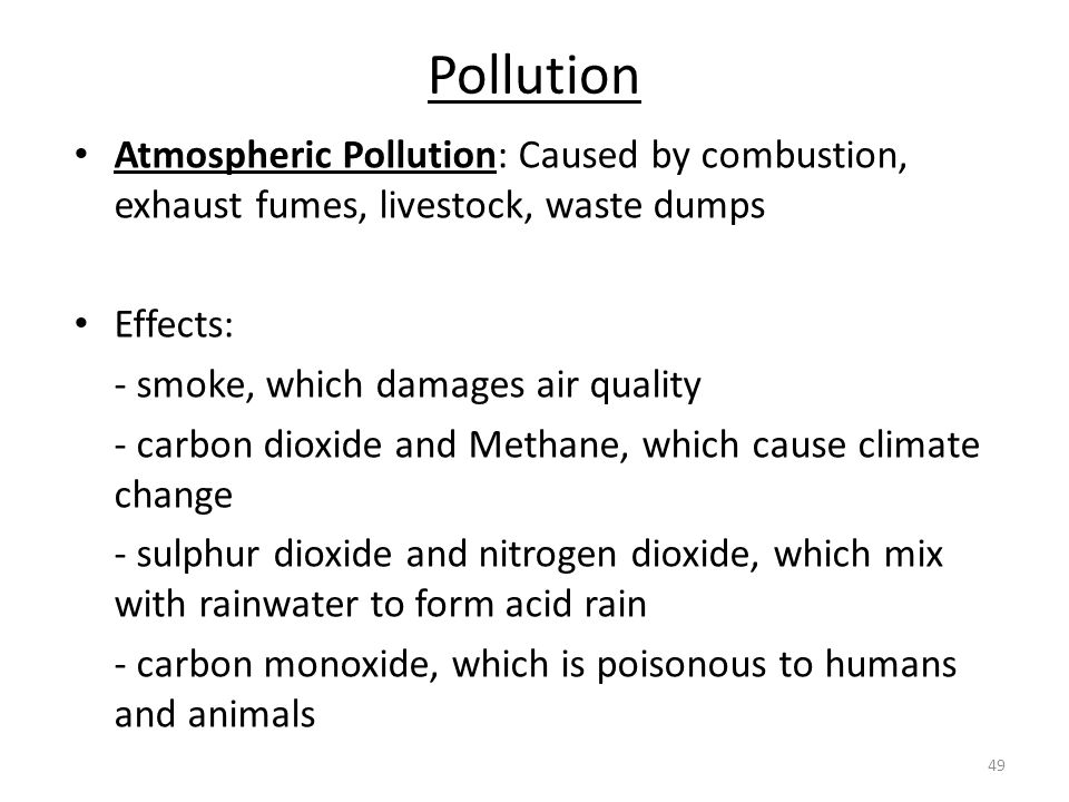 Pollution Atmospheric Pollution: Caused by combustion, exhaust fumes, livestock, waste dumps. Effects: