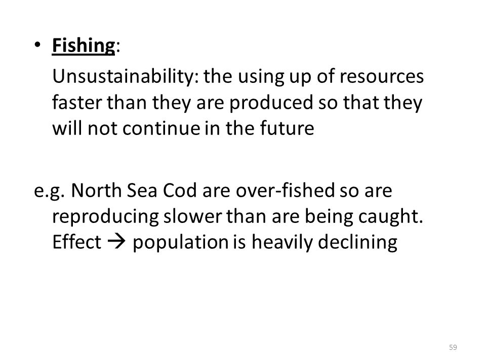 Fishing: Unsustainability: the using up of resources faster than they are produced so that they will not continue in the future.