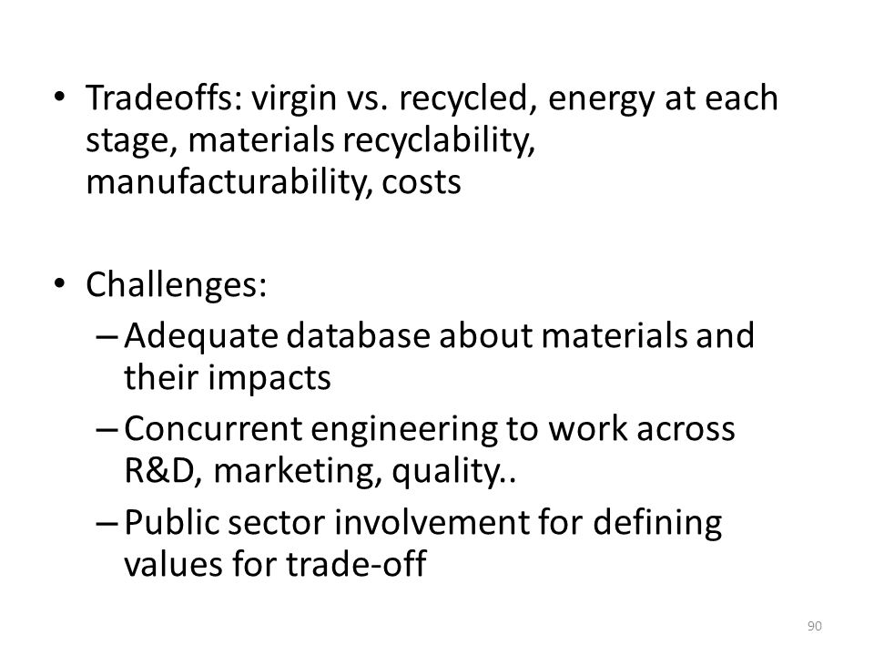 Tradeoffs: virgin vs. recycled, energy at each stage, materials recyclability, manufacturability, costs