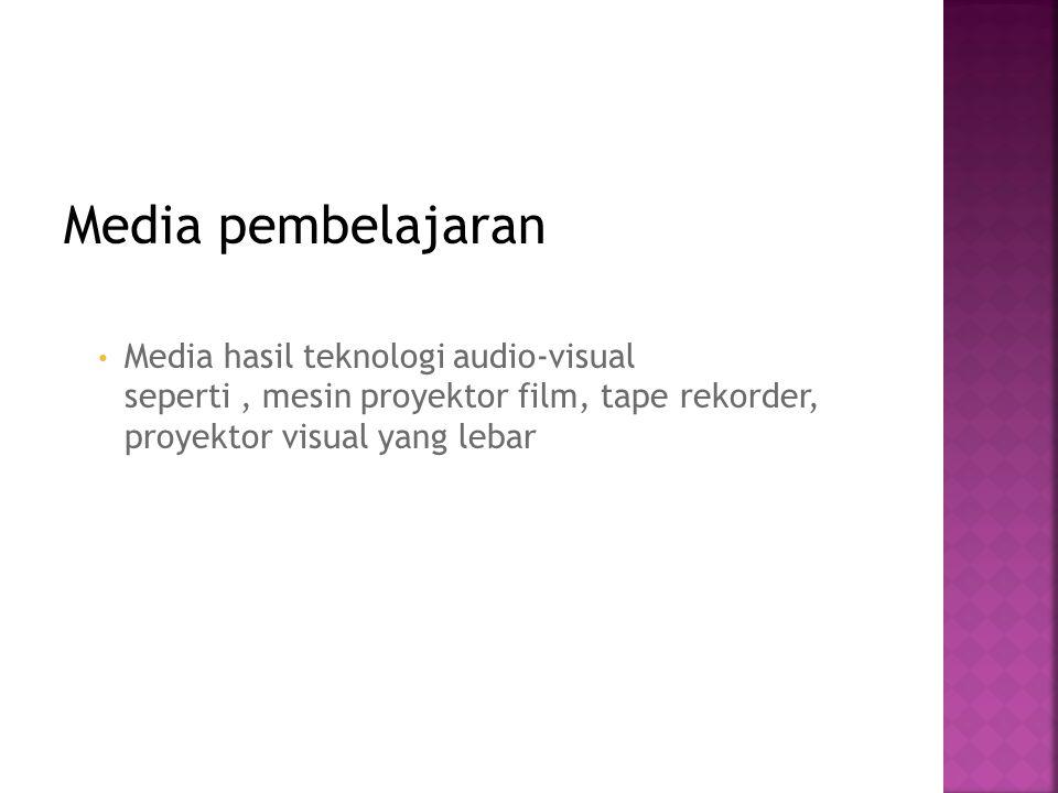 Media pembelajaran Media hasil teknologi audio-visual seperti , mesin proyektor film, tape rekorder, proyektor visual yang lebar.
