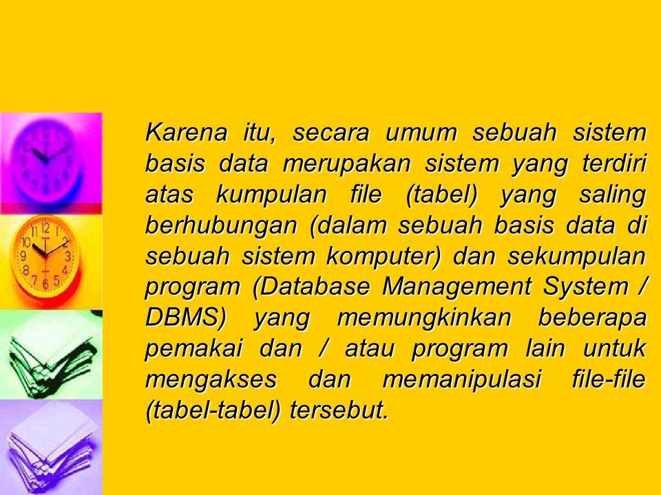 Karena itu, secara umum sebuah sistem basis data merupakan sistem yang terdiri atas kumpulan file (tabel) yang saling berhubungan (dalam sebuah basis data di sebuah sistem komputer) dan sekumpulan program (Database Management System / DBMS) yang memungkinkan beberapa pemakai dan / atau program lain untuk mengakses dan memanipulasi file-file (tabel-tabel) tersebut.