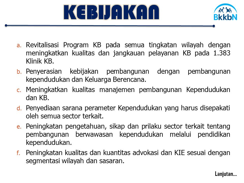 KEBIJAKAN Revitalisasi Program KB pada semua tingkatan wilayah dengan meningkatkan kualitas dan jangkauan pelayanan KB pada 1.383 Klinik KB.