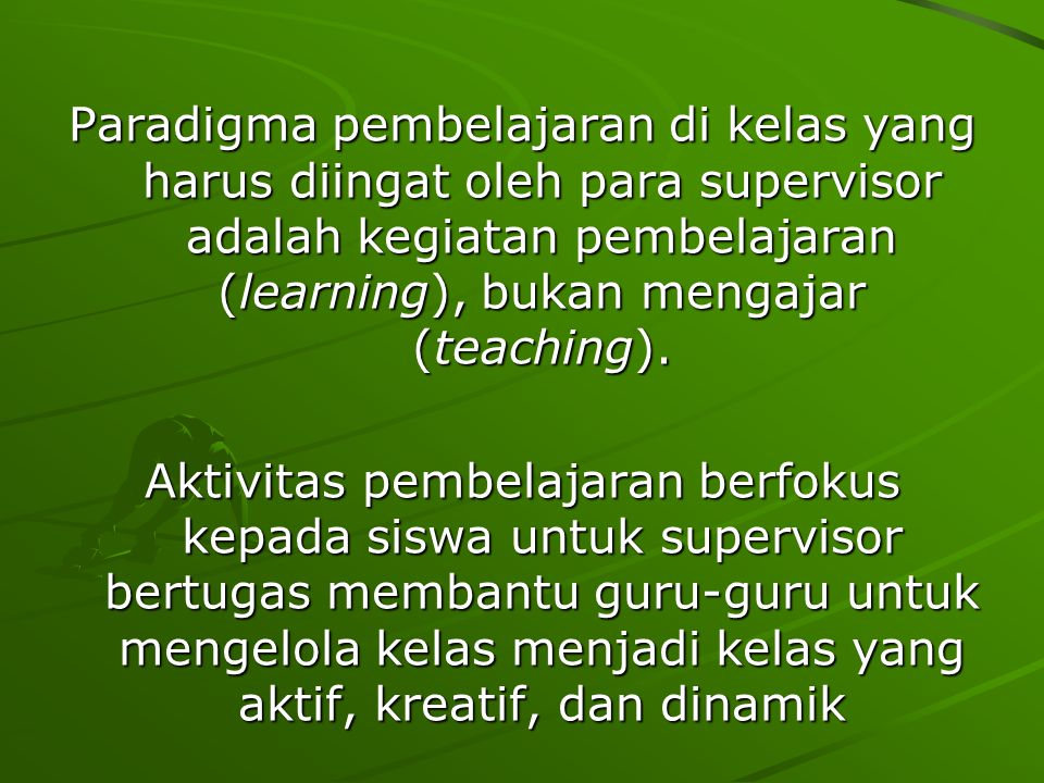 Paradigma pembelajaran di kelas yang harus diingat oleh para supervisor adalah kegiatan pembelajaran (learning), bukan mengajar (teaching).