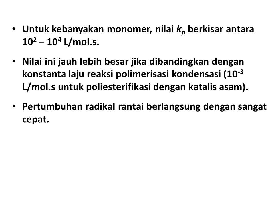 Untuk kebanyakan monomer, nilai kp berkisar antara 102 – 104 L/mol.s.